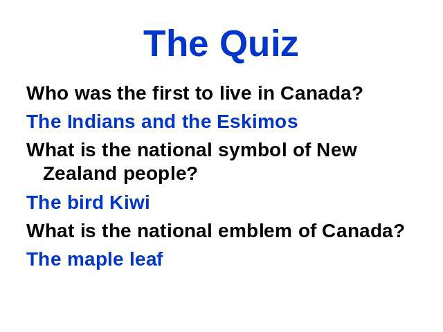 The Quiz Who was the first to live in Canada? The Indians and the Eskimos What is the national symbol of New Zealand people? The bird Kiwi What is the national emblem of Canada? The maple leaf