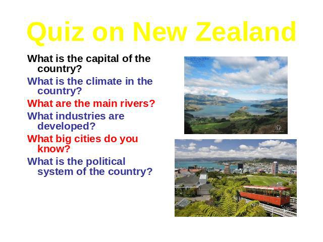 Quiz on New Zealand What is the capital of the country? What is the climate in the country? What are the main rivers? What industries are developed? What big cities do you know? What is the political system of the country?