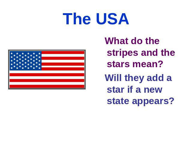 The USA What do the stripes and the stars mean? Will they add a star if a new state appears?