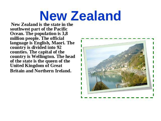 New Zealand New Zealand is the state in the southwest part of the Pacific Ocean. The population is 3,8 million people. The official language is English, Maori. The country is divided into 92 counties. The capital of the country is Wellington. The he…