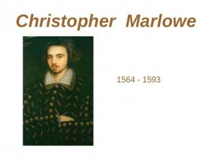 Christopher Marlowe 1564 - 1593