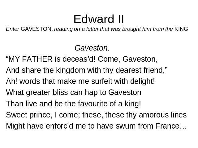 "Edward II Enter GAVESTON, reading on a letter that was brought him from the KING   Gaveston.  ""MY FATHER is deceas'd! Come, Gaveston, And share the kingdom with thy dearest friend,"" Ah! words that make me surfeit with delight! What greater bliss can…"