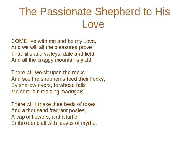 The Passionate Shepherd to His Love COME live with me and be my Love, And we will all the pleasures prove That hills and valleys, dale and field, And all the craggy mountains yield.    There will we sit upon the rocks And see the shepherds feed thei…