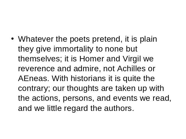 Whatever the poets pretend, it is plain they give immortality to none but themselves; it is Homer and Virgil we reverence and admire, not Achilles or AEneas. With historians it is quite the contrary; our thoughts are taken up with the actions, perso…