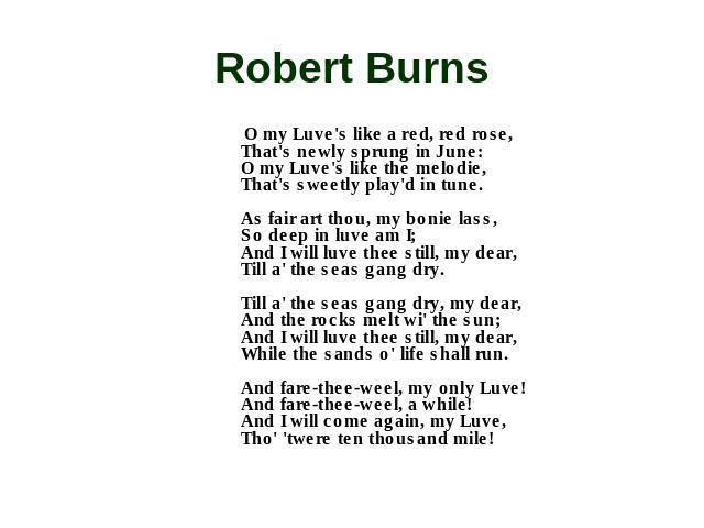Robert Burns O my Luve's like a red, red rose, That's newly sprung in June: O my Luve's like the melodie, That's sweetly play'd in tune. As fair art thou, my bonie lass, So deep in luve am I; And I will luve thee still, my dear, Till a' the seas gan…