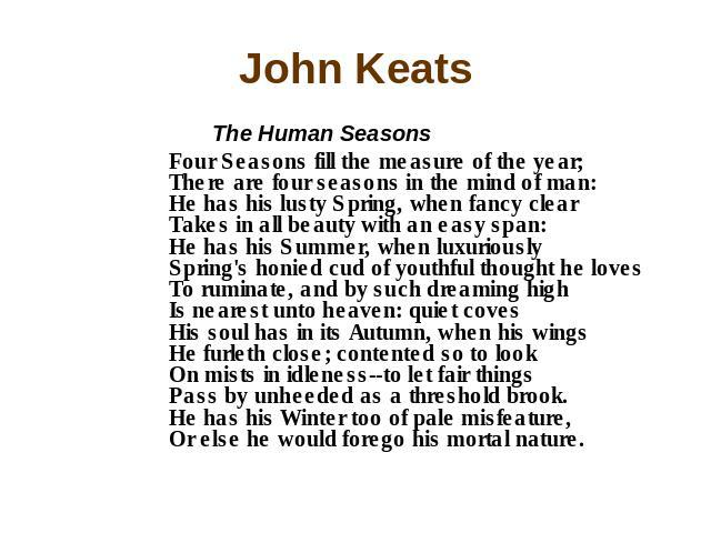 John Keats The Human Seasons Four Seasons fill the measure of the year; There are four seasons in the mind of man: He has his lusty Spring, when fancy clear Takes in all beauty with an easy span: He has his Summer, when luxuriously Spring's honied c…