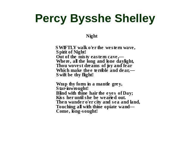 Percy Bysshe Shelley Night SWIFTLY walk o'er the western wave, Spirit of Night! Out of the misty eastern cave,— Where, all the long and lone daylight, Thou wovest dreams of joy and fear Which make thee terrible and dear,— Swift be thy flight! Wrap t…
