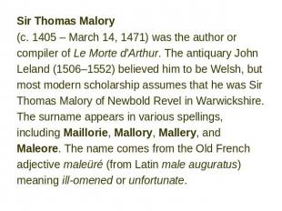 Sir Thomas Malory (c. 1405 – March 14, 1471) was the author or compiler of Le Mo