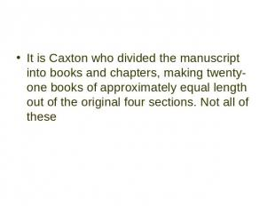 It is Caxton who divided the manuscript into books and chapters, making twenty-o