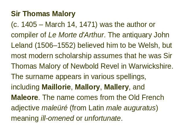 Sir Thomas Malory (c. 1405 – March 14, 1471) was the author or compiler of Le Morte d'Arthur. The antiquary John Leland (1506–1552) believed him to be Welsh, but most modern scholarship assumes that he was Sir Thomas Malory of Newbold Revel in Warwi…