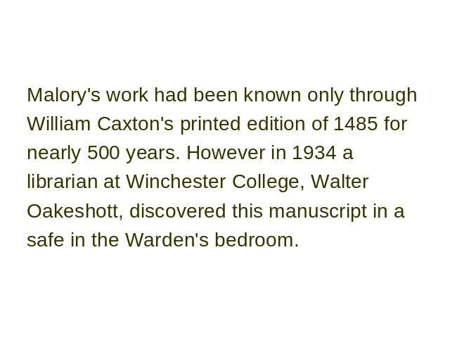Malory's work had been known only through William Caxton's printed edition of 1485 for nearly 500 years. However in 1934 a librarian at Winchester College, Walter Oakeshott, discovered this manuscript in a safe in the Warden's bedroom.