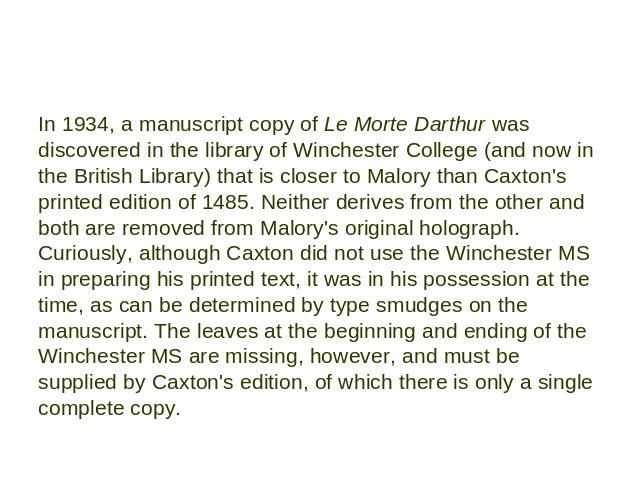 In 1934, a manuscript copy of Le Morte Darthur was discovered in the library of Winchester College (and now in the British Library) that is closer to Malory than Caxton's printed edition of 1485. Neither derives from the other and both are removed f…