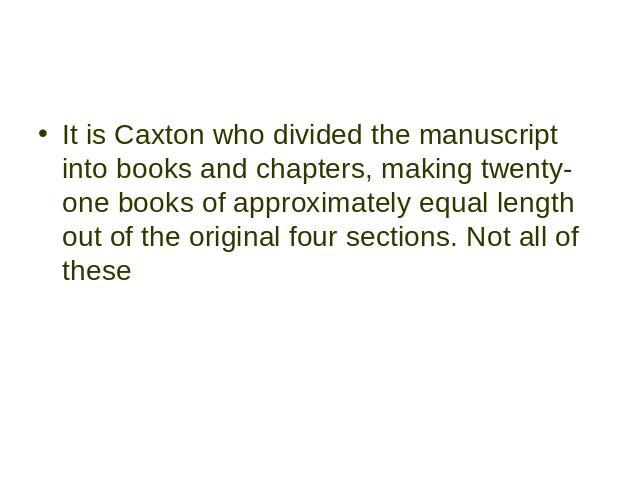 It is Caxton who divided the manuscript into books and chapters, making twenty-one books of approximately equal length out of the original four sections. Not all of these