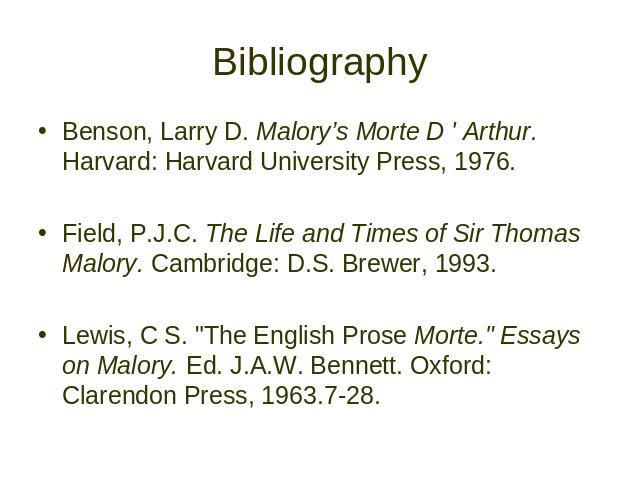 "Bibliography Benson, Larry D. Malory's Morte D ' Arthur. Harvard: Harvard University Press, 1976. Field, P.J.C. The Life and Times of Sir Thomas Malory. Cambridge: D.S. Brewer, 1993. Lewis, C S. ""The English Prose Morte."" Essays on Malory.…"