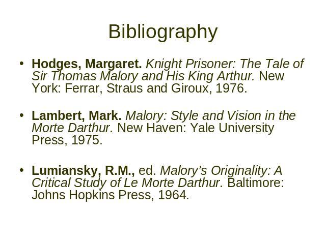 Bibliography Hodges, Margaret. Knight Prisoner: The Tale of Sir Thomas Malory and His King Arthur. New York: Ferrar, Straus and Giroux, 1976. Lambert, Mark. Malory: Style and Vision in the Morte Darthur. New Haven: Yale University Press, 1975. Lumia…
