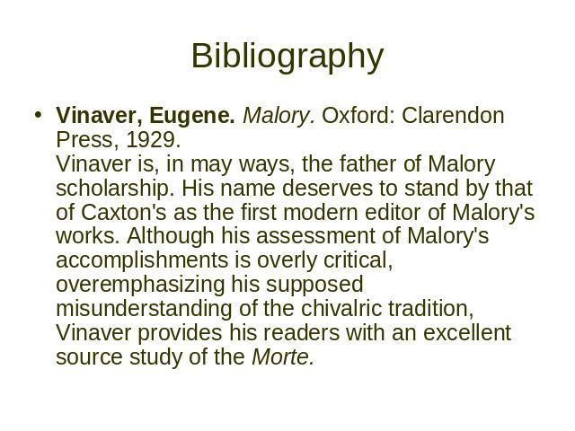 Bibliography Vinaver, Eugene. Malory. Oxford: Clarendon Press, 1929. Vinaver is, in may ways, the father of Malory scholarship. His name deserves to stand by that of Caxton's as the first modern editor of Malory's works. Although his assessment of M…