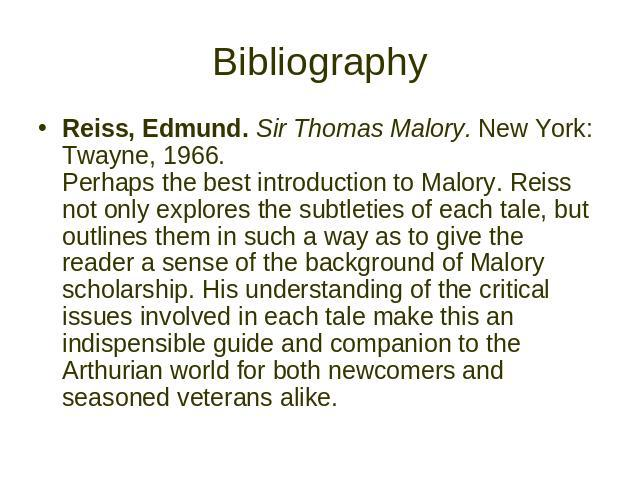 Bibliography Reiss, Edmund. Sir Thomas Malory. New York: Twayne, 1966. Perhaps the best introduction to Malory. Reiss not only explores the subtleties of each tale, but outlines them in such a way as to give the reader a sense of the background of M…