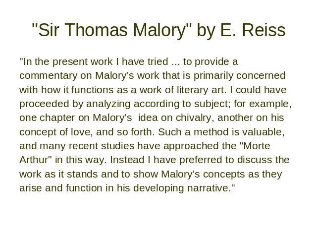 """Sir Thomas Malory"" by E. Reiss ""In the present work I have tried ... to provide a commentary on Malory's work that is primarily concerned with how it functions as a work of literary art. I could have proceeded by analyzing according …"