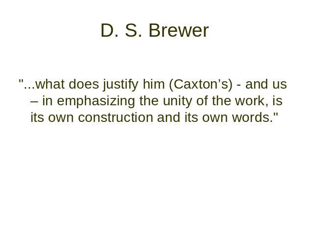 "D. S. Brewer ""...what does justify him (Caxton's) - and us – in emphasizing the unity оf the work, is its own construction and its own words."""