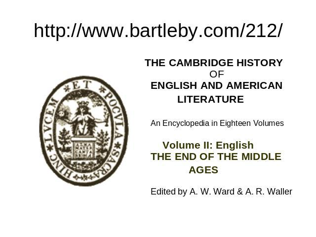 http://www.bartleby.com/212/ THE CAMBRIDGE HISTORY OF ENGLISH AND AMERICAN  LITERATURE An Encyclopedia in Eighteen Volumes Volume II: English THE END OF THE MIDDLE  AGES Edited by A. W. Ward & A.…