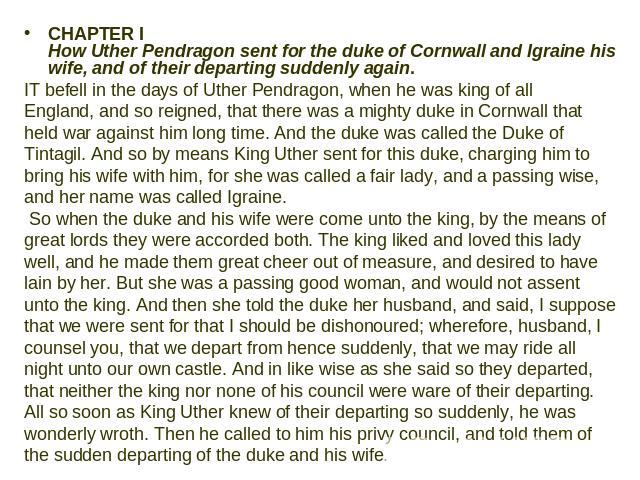 CHAPTER I How Uther Pendragon sent for the duke of Cornwall and Igraine his wife, and of their departing suddenly again. IT befell in the days of Uther Pendragon, when he was king of all England, and so reigned, that there was a mighty duke in Cornw…