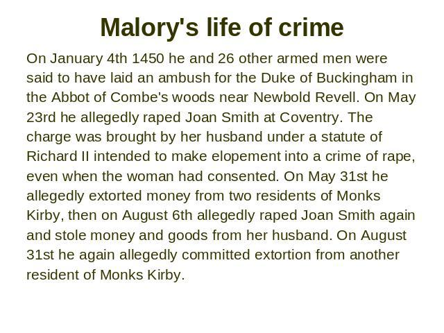 Malory's life of crime On January 4th 1450 he and 26 other armed men were said to have laid an ambush for the Duke of Buckingham in the Abbot of Combe's woods near Newbold Revell. On May 23rd he allegedly raped Joan Smith at Coventry. The charge was…