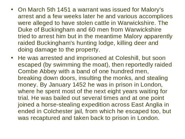 On March 5th 1451 a warrant was issued for Malory's arrest and a few weeks later he and various accomplices were alleged to have stolen cattle in Warwickshire. The Duke of Buckingham and 60 men from Warwickshire tried to arrest him but in the meanti…