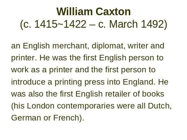 William Caxton (c. 1415~1422 – c. March 1492) an English merchant, diplomat, writer and printer. He was the first English person to work as a printer and the first person to introduce a printing press into England. He was also the first English reta…