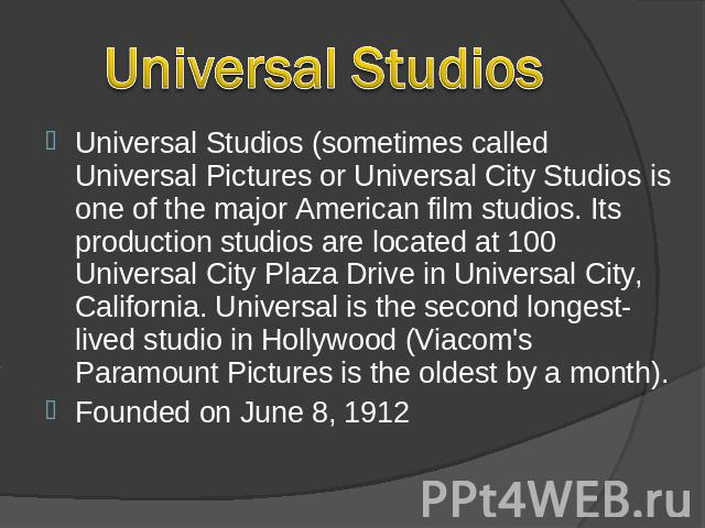 Universal Studios Universal Studios (sometimes called Universal Pictures or Universal City Studios is one of the major American film studios. Its production studios are located at 100 Universal City Plaza Drive in Universal City, California. Univers…