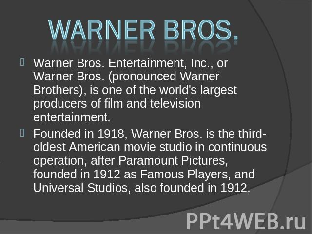 Warner Bros. Warner Bros. Entertainment, Inc., or Warner Bros. (pronounced Warner Brothers), is one of the world's largest producers of film and television entertainment. Warner Bros. Entertainment, Inc., or Warner Bros. (pronounced Warner Brothers)…