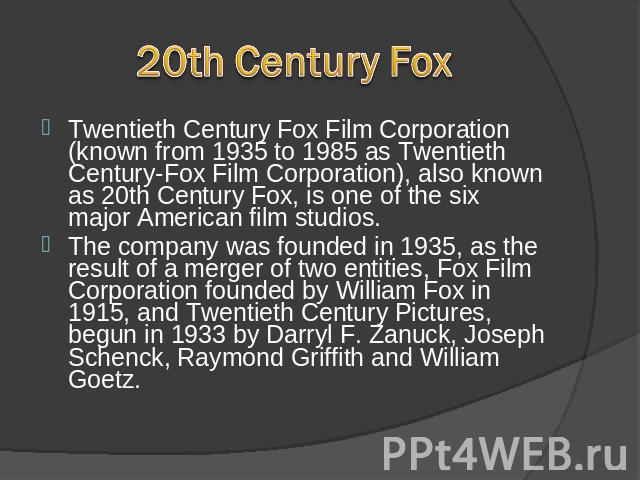 20th Century FoxCentury Fox, is one of the six major American film studios. Twentieth Century Fox Film Corporation (known from 1935 to 1985 as Twentieth Century-Fox Film Corporation), also known as 20th Century Fox, is one of the six major American …