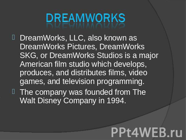 DreamWorks DreamWorks, LLC, also known as DreamWorks Pictures, DreamWorks SKG, or DreamWorks Studios is a major American film studio which develops, produces, and distributes films, video games, and television programming. DreamWorks, LLC, also know…