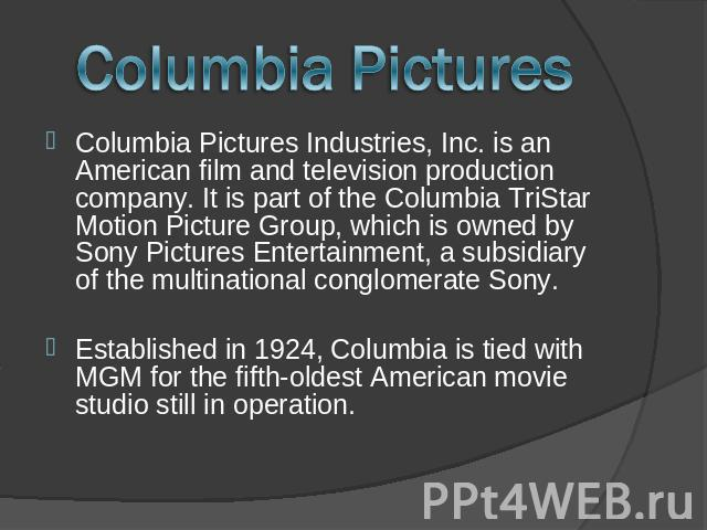 Columbia Pictures Columbia Pictures Industries, Inc. is an American film and television production company. It is part of the Columbia TriStar Motion Picture Group, which is owned by Sony Pictures Entertainment, a subsidiary of the multinational con…