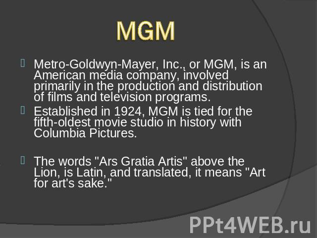 MGMMetro-Goldwyn-Mayer, Inc., or MGM, is an American media company, involved primarily in the production and distribution of films and television programs. Established in 1924, MGM is tied for the fifth-oldest movie studio in history with Columbia P…