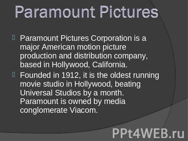 Paramount PicturesParamount Pictures Corporation is a major American motion picture production and distribution company, based in Hollywood, California. Founded in 1912, it is the oldest running movie studio in Hollywood, beating Universal Studios b…
