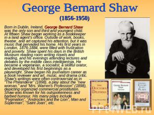George Bernard Shaw (1856-1950) Born in Dublin, Ireland, George Bernard Shaw was