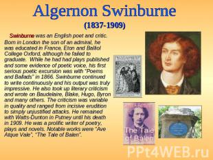 Algernon Swinburne (1837-1909) Swinburne was an English poet and critic. Born in