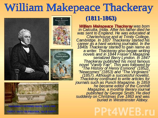 William Makepeace Thackeray (1811-1863) William Makepeace Thackeray was born in Calcutta, India. After his father died he was sent to England. He was educated at Charterhouse and at Trinity College, Cambridge. In 1837 Thackeray started his career as…