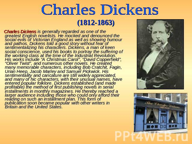 Charles Dickens (1812-1863) Charles Dickens is generally regarded as one of the greatest English novelists. He mocked and denounced the social evils of Victorian England as well as showing humour and pathos. Dickens told a good story without fear of…