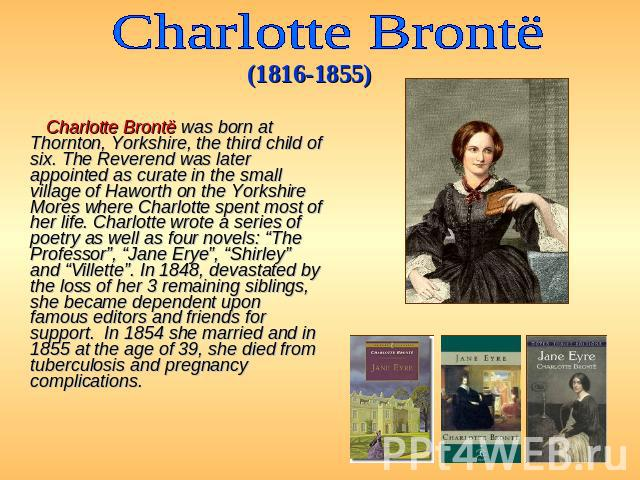 Charlotte Brontё (1816-1855) Charlotte Brontë was born at Thornton, Yorkshire, the third child of six. The Reverend was later appointed as curate in the small village of Haworth on the Yorkshire Mores where Charlotte spent most of her life. Charlott…