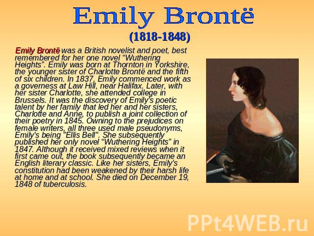 "Emily Brontё (1818-1848) Emily Brontë was a British novelist and poet, best remembered for her one novel ""Wuthering Heights"". Emily was born at Thornton in Yorkshire, the younger sister of Charlotte Brontë and the fifth of six children. In 1837, Emi…"