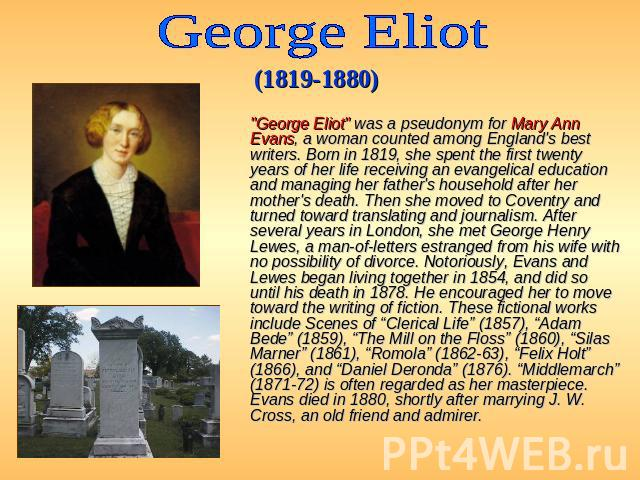 "George Eliot (1819-1880)   ""George Eliot"" was a pseudonym for Mary Ann Evans, a woman counted among England's best writers. Born in 1819, she spent the first twenty years of her life receiving an evangelical education and managing her…"