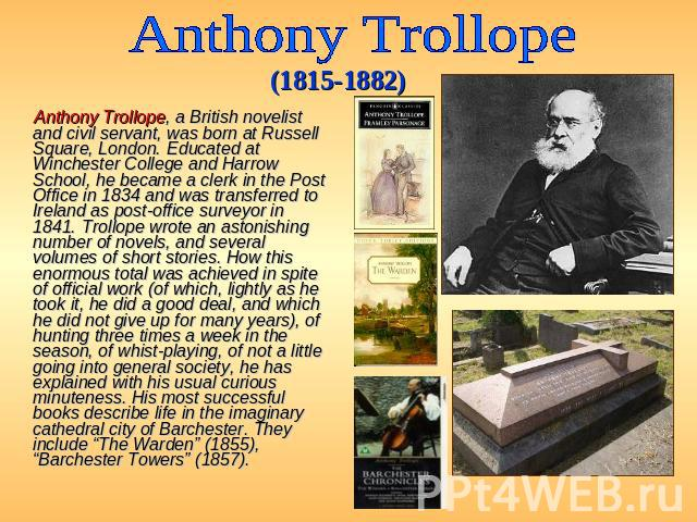 Anthony Trollope (1815-1882) Anthony Trollope, a British novelist and civil servant, was born at Russell Square, London. Educated at Winchester College and Harrow School, he became a clerk in the Post Office in 1834 and was transferred to Ireland as…