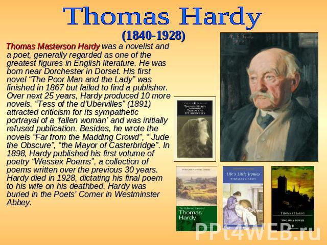 "Thomas Hardy (1840-1928) Thomas Masterson Hardy was a novelist and a poet, generally regarded as one of the greatest figures in English literature. He was born near Dorchester in Dorset. His first novel ""The Poor Man and the Lady"" was finished in 18…"