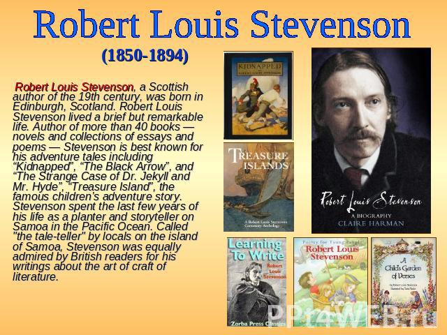 Robert Louis Stevenson (1850-1894) Robert Louis Stevenson, a Scottish author of the 19th century, was born in Edinburgh, Scotland. Robert Louis Stevenson lived a brief but remarkable life. Author of more than 40 books — novels and collections of ess…