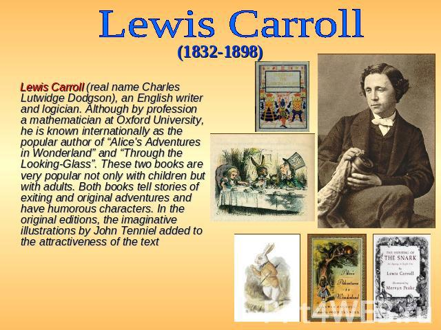 "Lewis Carroll (1832-1898) Lewis Carroll (real name Charles Lutwidge Dodgson), an English writer and logician. Although by profession a mathematician at Oxford University, he is known internationally as the popular author of ""Alice's Adventures in Wo…"