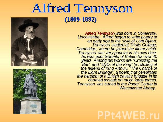 Alfred Tennyson (1809-1892) Alfred Tennyson was born in Somersby, Lincolnshire. Alfred began to write poetry at an early age in the style of Lord Byron. Tennyson studied at Trinity College, Cambridge, where he joined the literary club. Tennyson was …