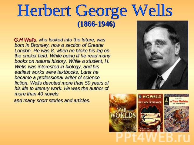 Herbert George Wells (1866-1946) G.H Wells, who looked into the future, was born in Bromley, now a section of Greater London. He was 8, when he bloke his leg on the cricket field. While being ill he read many books on natural history. While a studen…