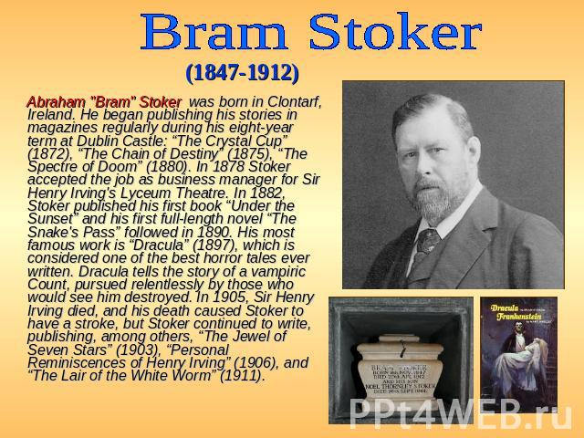 "Bram Stoker (1847-1912) Abraham ""Bram"" Stoker was born in Clontarf, Ireland. He began publishing his stories in magazines regularly during his eight-year term at Dublin Castle: ""The Crystal Cup"" (1872), ""The Chain of Destiny"" (1875), ""The …"