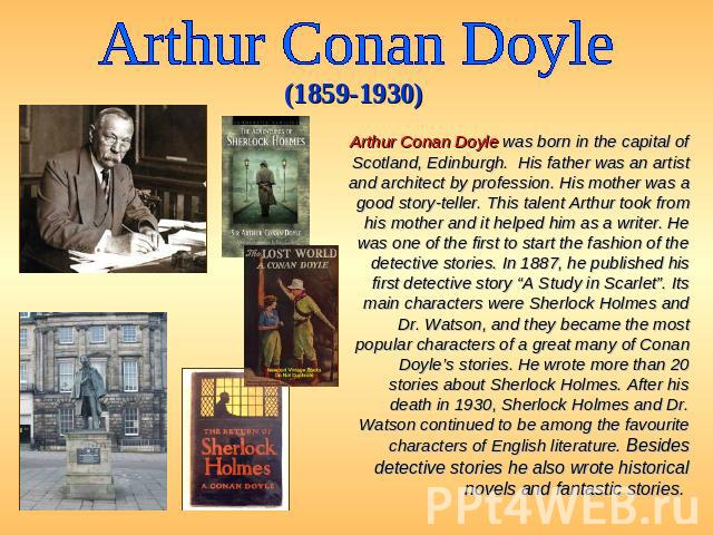 Arthur Conan Doyle (1859-1930) Arthur Conan Doyle was born in the capital of Scotland, Edinburgh. His father was an artist and architect by profession. His mother was a good story-teller. This talent Arthur took from his mother and it helped him as …